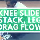 Knee Slide / Stack / Leg Drag Flow