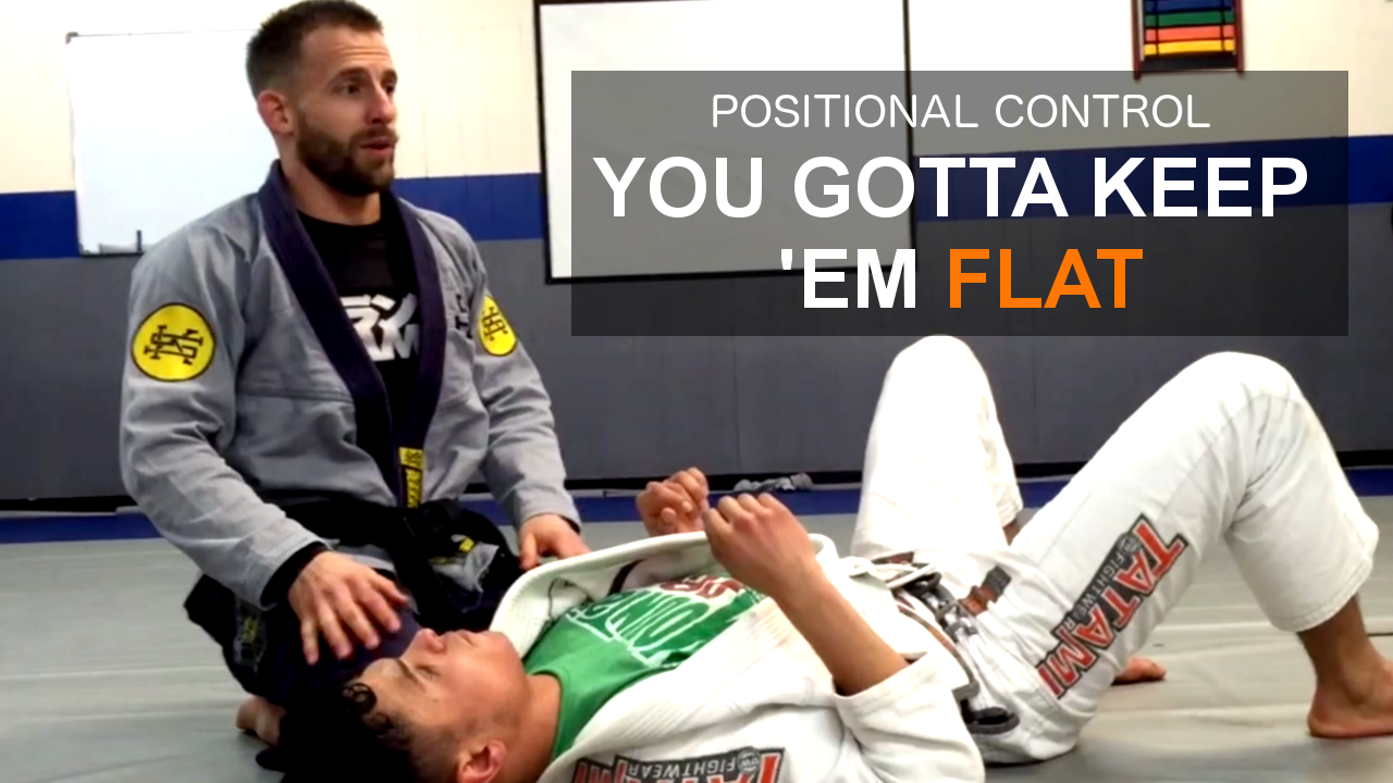 You gotta keep em flat | Positional Control Concepts in Jiu Jitsu