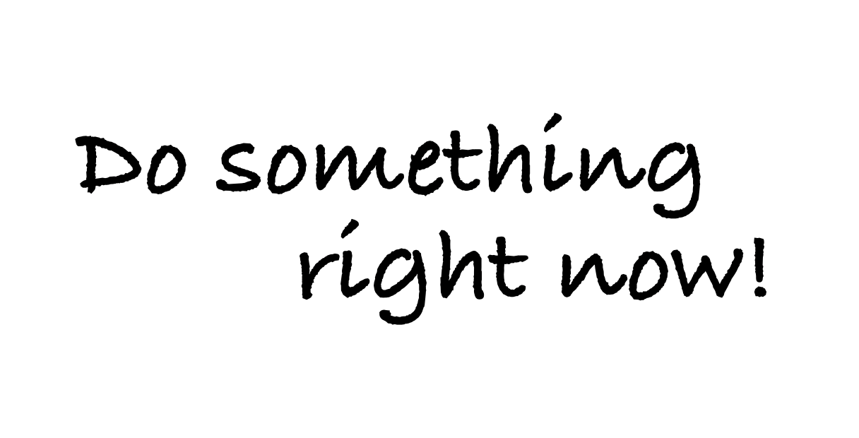 Do something right now!